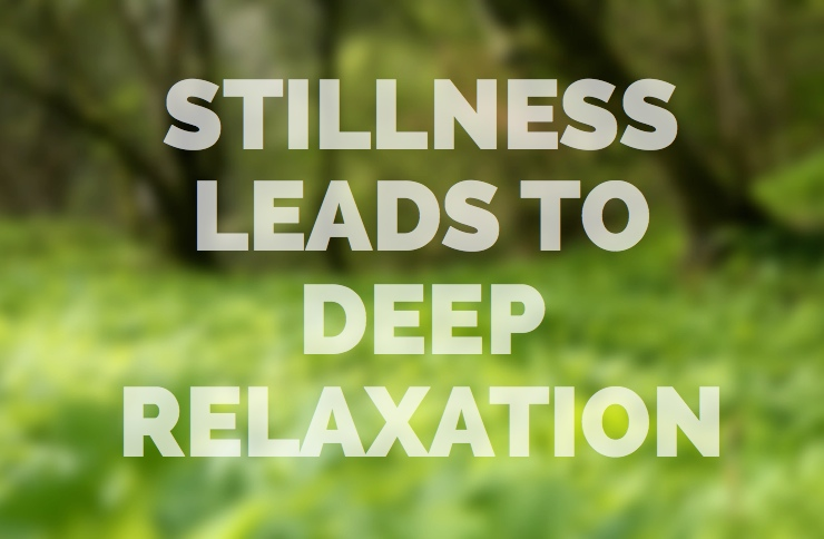 Stillness leads to deep relaxation