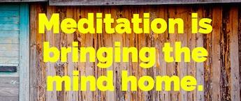 Meditation is bringing the mind home
