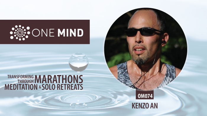 OM074 - Transforming Through Marathons, Meditation and Solo Retreats with Kenzo An