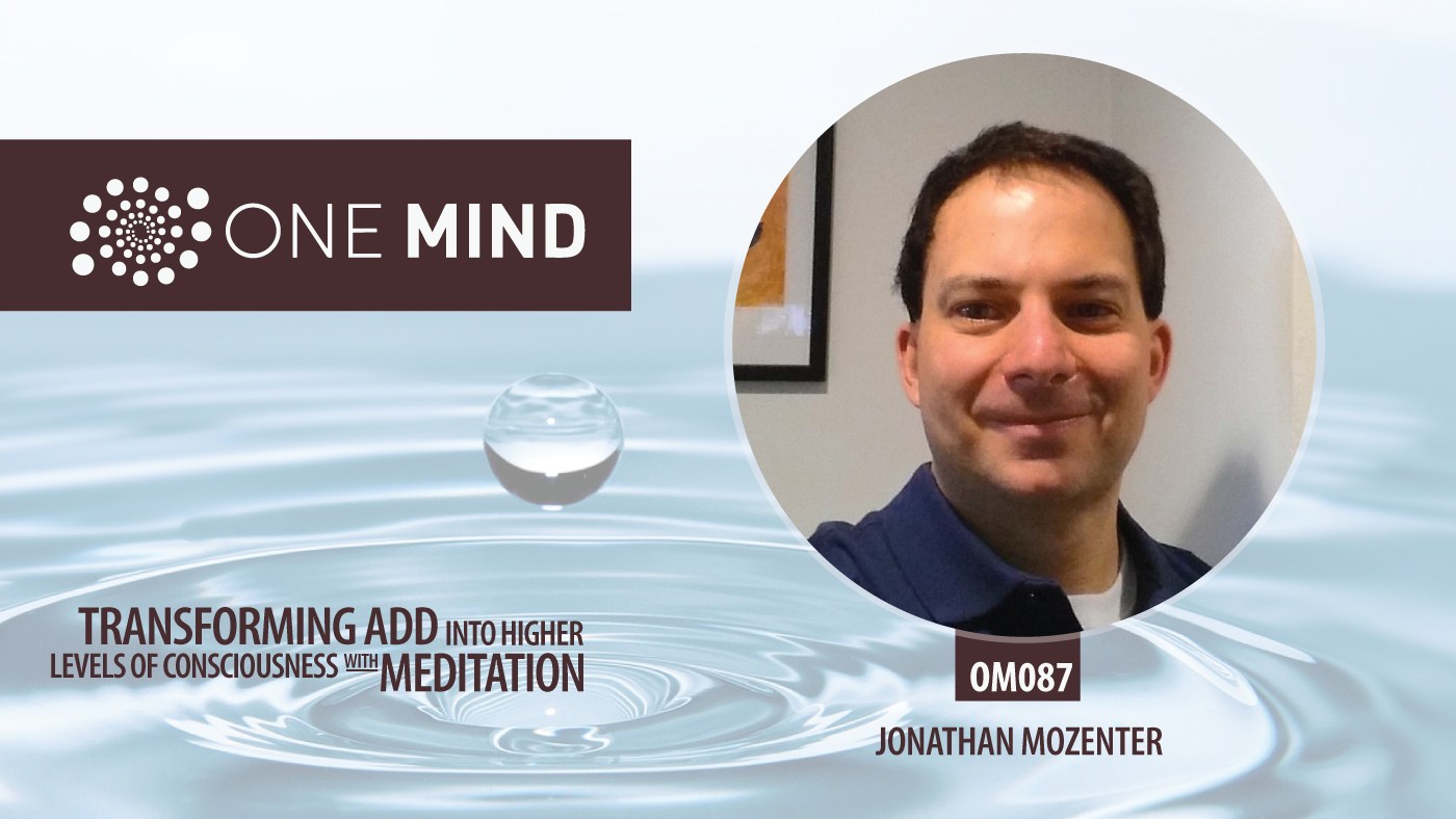 OM087 - Transforming ADD into Higher Levels of Consciousness with Meditation with Jonathan Mozenter