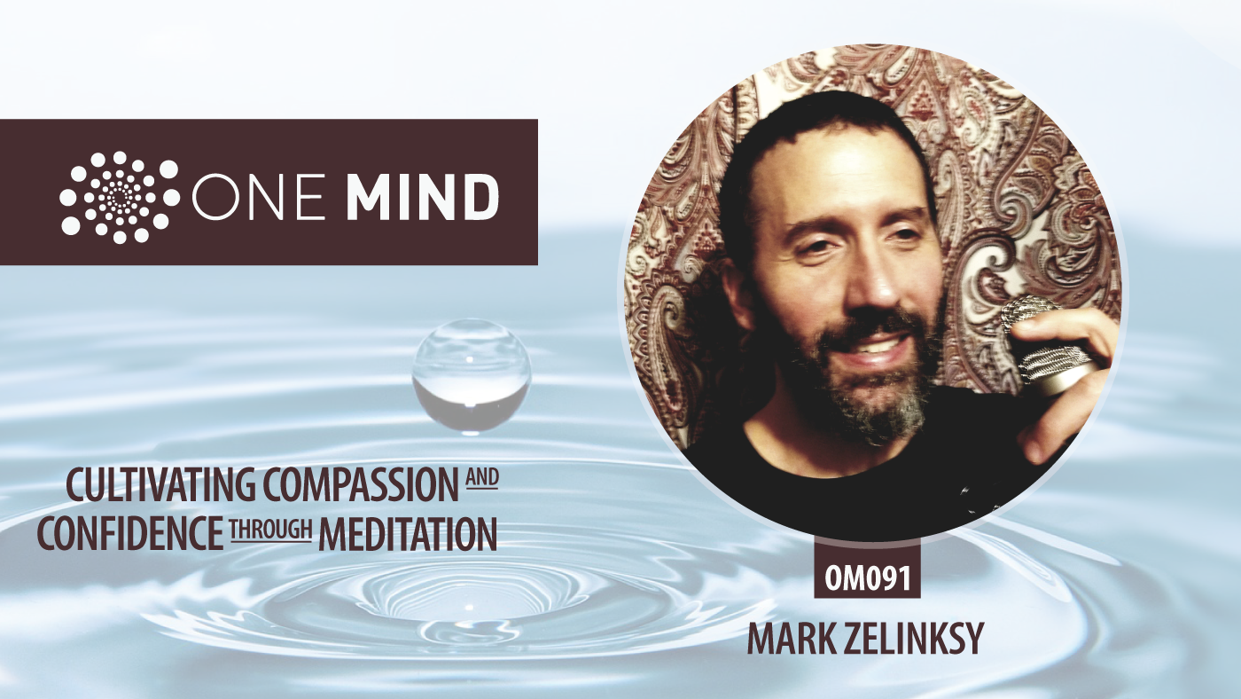 OM091 - Cultivating Compassion & Confidence through Meditation with Mark Zelinksy