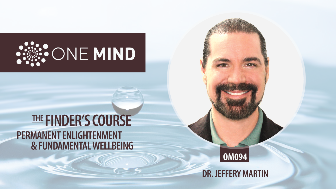OM094 - The Finder's Course, Permanent Enlightenment, & Fundamental Wellbeing with Dr. Jeffery Martin