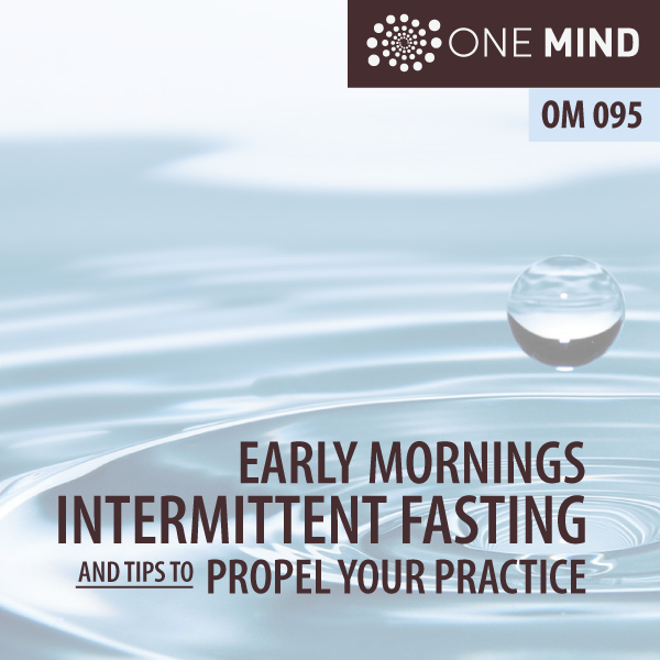 One Mind Meditation Podcast with Morgan Dix - OM095 Early Mornings, Intermittent Fasting and Tips to Propel Your Practice